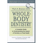 Whole-Body Dentistry(r): A Complete Guide to Understanding the Impact of Dentistry on Total Health, Paperback/Mark a. Breiner