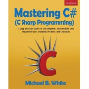 Mastering C# (C Sharp Programming): A Step by Step Guide for the Beginner, Intermediate and Advanced User, Including Projects and Exercises, Paperback/Michael B. White