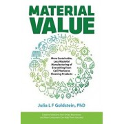 Material Value: More Sustainable, Less Wasteful Manufacturing of Everything from Cell Phones to Cleaning Products, Paperback/Julia L. F. Goldstein