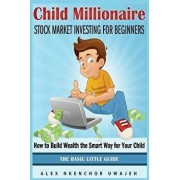 Child Millionaire: Stock Market Investing for Beginners - How to Build Wealth the Smart Way for Your Child - The Basic Little Guide, Paperback/Alex Nkenchor Uwajeh
