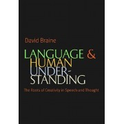 Language and Human Understanding. The Roots of Creativity in Speech and Thought, Hardback/David Braine