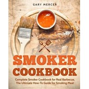 Smoker Cookbook: Complete Smoker Cookbook for Real Barbecue, the Ultimate How-To Guide for Smoking Meat, Paperback/Gary Mercer
