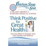 Chicken Soup for the Soul: Think Positive for Great Health: Use Your Mind to Promote Your Own Healing and Wellness, Paperback