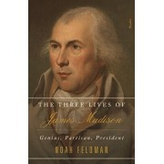 The Three Lives of James Madison: Genius, Partisan, President, Paperback/Noah Feldman