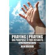 Praying On Purpose - Praying For Results: How Men Prevail With God, Paperback/Ken Raggio