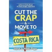Cut the Crap & Move to Costa Rica: A How-To Guide Based on These Gringos' Experience, Paperback