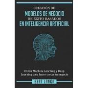 Creación de Modelos de Negocio de éxito basados en Inteligencia Artificial: Utiliza Machine Learning y Deep Learning para hacer crecer tu negocio, Paperback/Bert Langa
