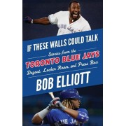 If These Walls Could Talk: Toronto Blue Jays: Stories from the Toronto Blue Jays Dugout, Locker Room, and Press Box, Paperback/Bob Elliott