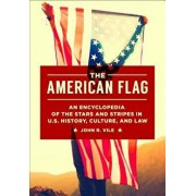 The American Flag: An Encyclopedia of the Stars and Stripes in U.S. History, Culture, and Law, Hardcover/John R. Vile