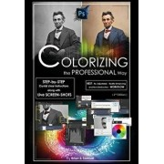 Photoshop: Colorizing the Professional Way - Colorize or Color Restoration in Adobe Photoshop CC of Your Old, Black and White Pho, Paperback/Brian Ferrere