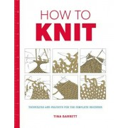 How to Knit: Techniques and Projects for the Complete Beginner, Paperback
