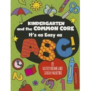 Kindergarten and the Common Core: It's as Easy as ABC!, Paperback/Kathy Brown