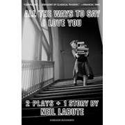 All the Ways to Say I Love You: Two Plays and One Short Story: Off-Broadway Edition, Paperback/Neil Labute