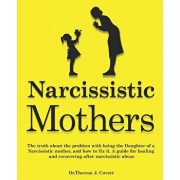 Narcissistic Mothers: The truth about the problem with being the daughter of a narcissistic mother, and how to fix it. A guide for healing a, Paperback/Dr Theresa J. Covert