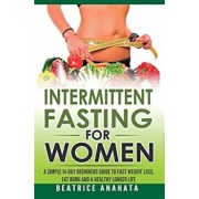 Intermittent Fasting for Women: A Simple 14-Day Beginner's Guide to Fast Weight Loss, Fat Burn, and A Healthy Longer Life, Hardcover/Beatrice Anahata