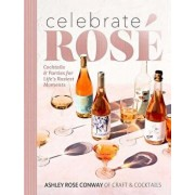 Celebrate Rosé: Cocktails & Parties for Life's Rosiest Moments, Hardcover/Ashley Rose Conway