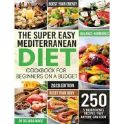 The Super Easy Mediterranean Diet Cookbook for Beginners on a Budget: 250 5-ingredients Recipes that Anyone Can Cook - Reset your Body, and Boost Your, Paperback/Mack Dr Belinda