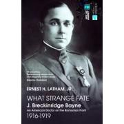 What Strange Fate. J. Breckinridge Bayne, an American Doctor on the Romanian Front (1916 - 1919)/Un destin ciudat. J. Breckinridge Bayne, un doctor american pe frontul romanesc (1916-1919)