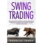 Swing Trading: How to Trade and Make Money with Swing Trading Trough a Beginners Guide to Learn the Best Strategies for Creating Your, Paperback/Douglas James