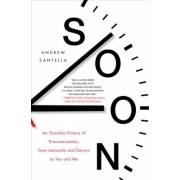 Soon: An Overdue History of Procrastination, from Leonardo and Darwin to You and Me, Hardcover
