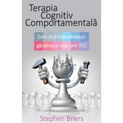 Terapia cognitiv comportamentala. Cum sa iti imbunatatesti gandirea si viata prin TCC/Stephen Briers