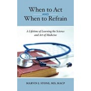 When to Act and When to Refrain: A Lifetime of Learning the Science and Art of Medicine, Hardcover/Marvin J. Stone