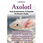Axolotl. Axolotl Care, Tanks, Habitat, Diet, Buying, Life Span, Food, Cost, Breeding, Regeneration, Health, Medical Research, Fun Facts, and More All, Paperback/Lolly Brown