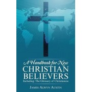 A Handbook for New Christian Believers: Including: The Glossary of Christianese, Paperback/James Alwyn Austin
