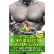 Vegan Bodybuilding Made Easy: The 4-Week Dream Body with Raw Vegan Diet and Bodybuilding, Paperback/John Williams