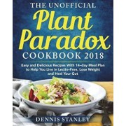 The Unofficial Plant Paradox Cookbook 2018: Easy and Delicious Recipes With 14-day Meal Plan to Help You Live in Lectin- Free, Lose Weight and Heal Yo, Paperback/Dennis Stanley