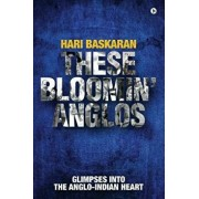 These Bloomin' Anglos: Glimpses Into the Anglo-Indian Heart, Paperback/Hari Baskaran