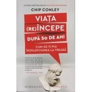 Viata (re)incepe dupa 50 de ani: Cum sa-ti pui intelepciunea la treaba/Chip Conley
