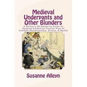 Medieval Underpants and Other Blunders: A Writer's (& Editor's) Guide to Keeping Historical Fiction Free of Common Anachronisms, Errors, & Myths [thir, Paperback/Susanne Alleyn