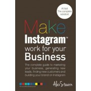 Make Instagram Work for Your Business: The Complete Guide to Marketing Your Business, Generating Leads, Finding New Customers and Building Your Brand, Paperback