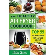 The Healthy Air Fryer Cookbook: Top 55 Air Fryer Recipes with Low Salt, Low Fat and Less Oil (Air Fryer Cookbook, Air Fryer Recipes Book, Air Fryer Bo, Paperback/Adele Baker