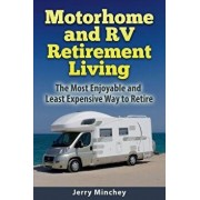 Motorhome and RV Retirement Living: The Most Enjoyable and Least Expensive Way to Retire, Paperback/Jerry Minchey