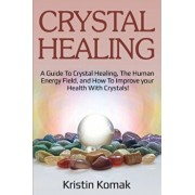 Crystal Healing: A guide to crystal healing, the human energy field, and how to improve your health with crystals!, Paperback/Kristin Komak