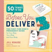 50 Things to Do Before You Deliver: The First Time Moms Pregnancy Guide, Paperback/Jill Krause