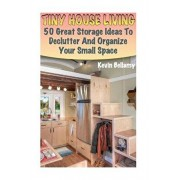 Tiny House Living: 50 Great Storage Ideas To Declutter And Organize Your Small Space: (Tiny House Building), Paperback/Kevin Bellamy
