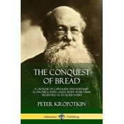 The Conquest of Bread: A Critique of Capitalism and Feudalist Economics, with Collectivist Anarchism Presented as an Alternative, Paperback/Peter Kropotkin