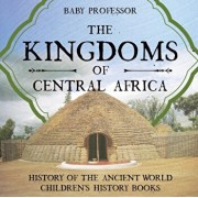 The Kingdoms of Central Africa - History of the Ancient World Children's History Books, Paperback/Baby Professor