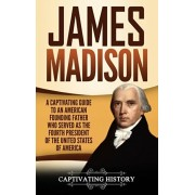 James Madison: A Captivating Guide to an American Founding Father Who Served as the Fourth President of the United States of America, Hardcover/Captivating History
