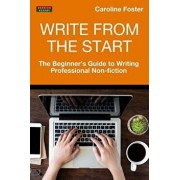 Write from the Start: The Beginner's Guide to Writing Professional Non-Fiction, Paperback/Caroline Foster