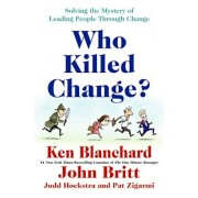 Who Killed Change': Solving the Mystery of Leading People Through Change, Hardcover