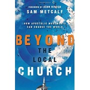 Beyond the Local Church: How Apostolic Movements Can Change the World, Paperback/Sam Metcalf
