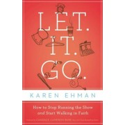 Let. It. Go.: How to Stop Running the Show and Start Walking in Faith, Paperback