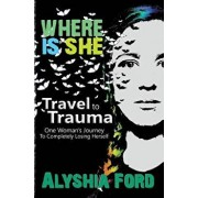 Where Is She?: Travel to Trauma: One Woman's Journey to Completely Losing Herself, Paperback/Alyshia Ford