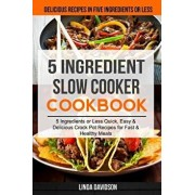 5 Ingredient Slow Cooker Cookbook: (2 in 1): 5 Ingredient or Less Quick, Easy & Delicious Crockpot Recipes for Fast & Healthy Meals (Delicious Recipes, Paperback/Linda Davidson