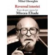 Reversul istoriei. Eseu despre opera lui Mircea Eliade - Mihai Gheorghiu