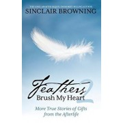Feathers Brush My Heart 2: More True Stories of Gifts from the Afterlife, Paperback/Sinclair Browning